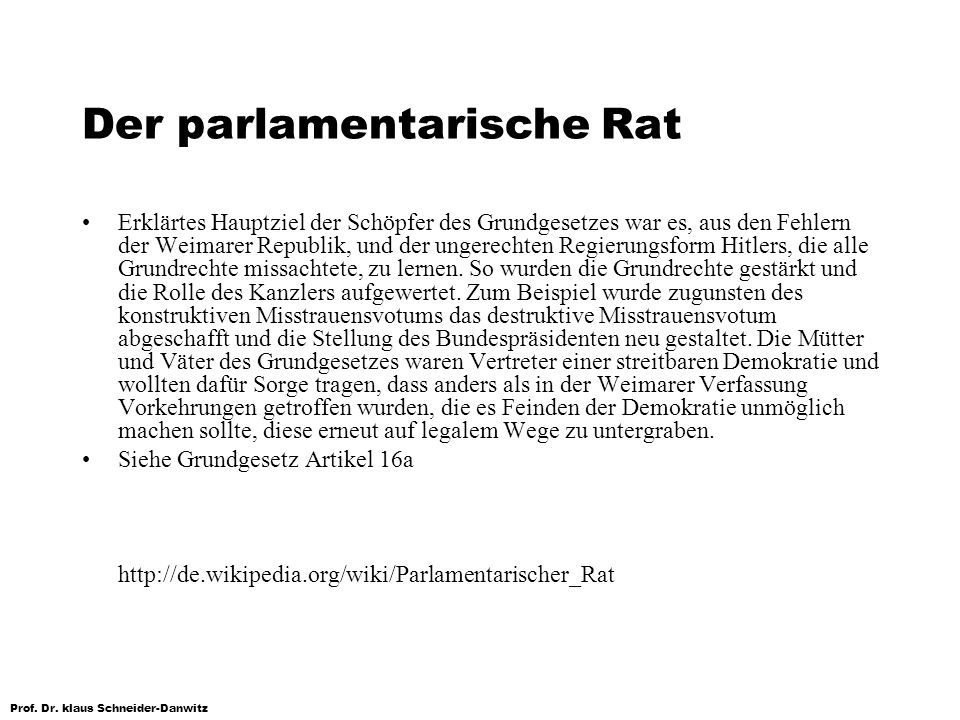Prof. Dr. klaus Schneider-Danwitz Der parlamentarische Rat Erklärtes Hauptziel der Schöpfer des Grundgesetzes war es, aus den Fehlern der Weimarer Rep