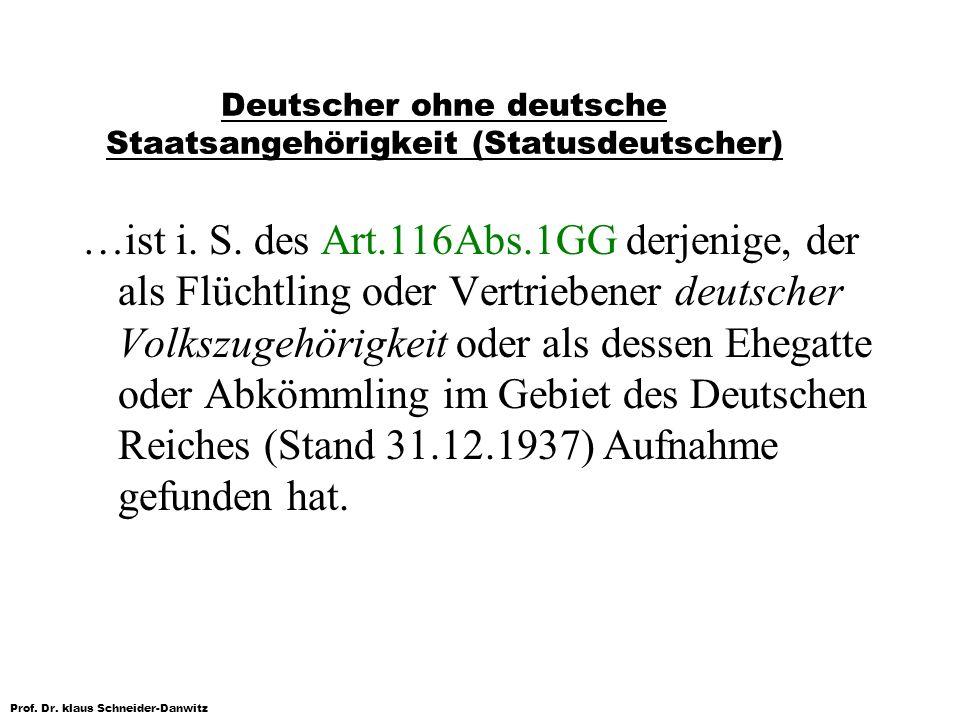 Prof. Dr. klaus Schneider-Danwitz Deutscher ohne deutsche Staatsangehörigkeit (Statusdeutscher) …ist i. S. des Art.116Abs.1GG derjenige, der als Flüch