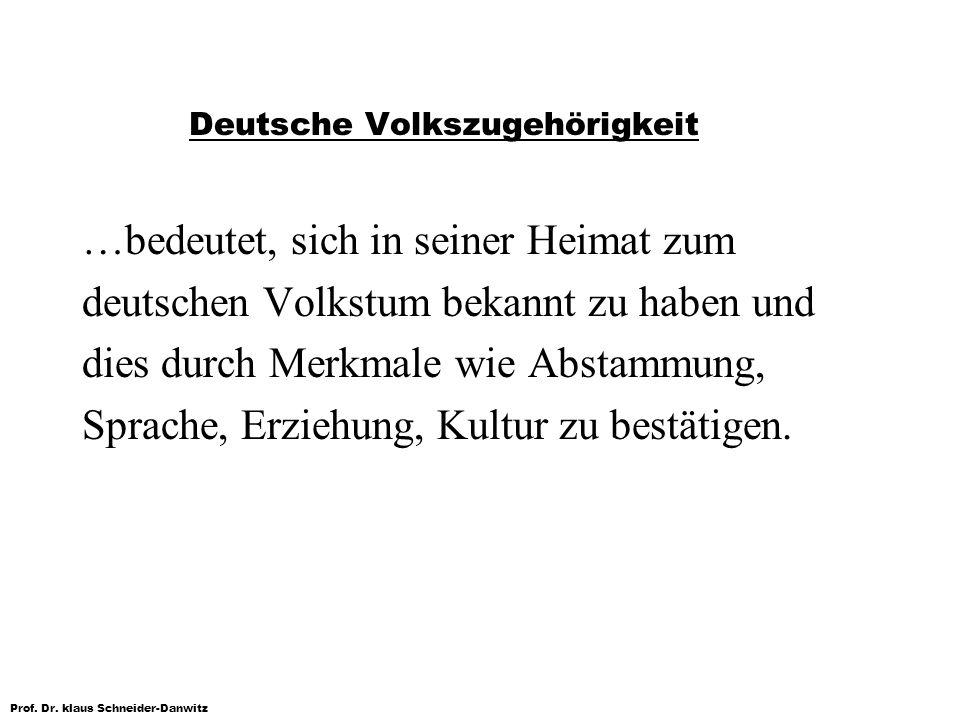 Prof. Dr. klaus Schneider-Danwitz Deutsche Volkszugehörigkeit …bedeutet, sich in seiner Heimat zum deutschen Volkstum bekannt zu haben und dies durch