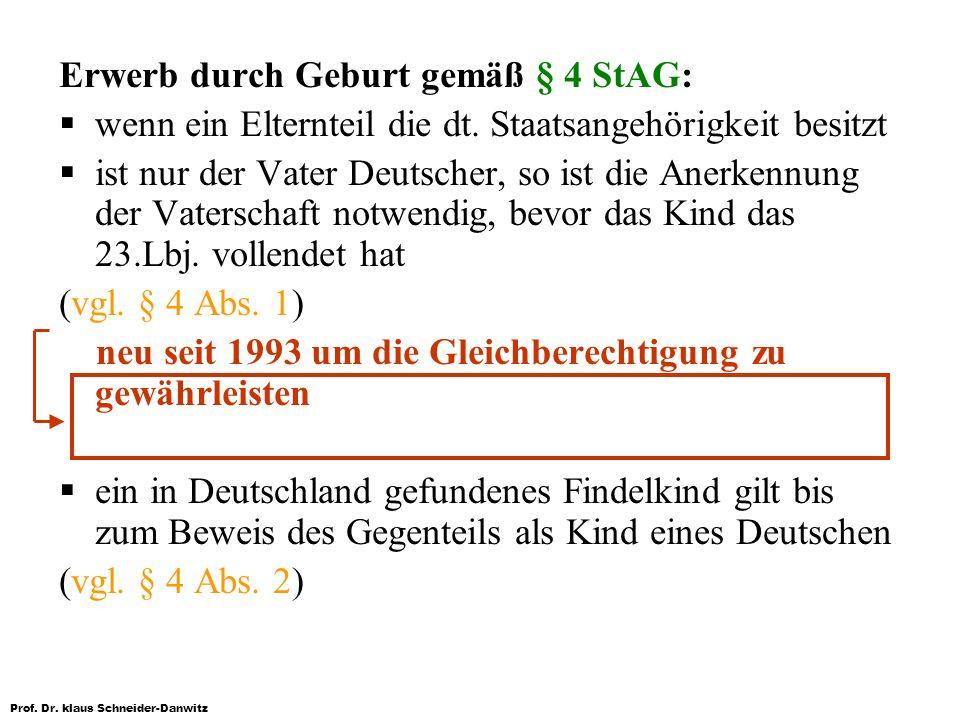 Prof. Dr. klaus Schneider-Danwitz Erwerb durch Geburt gemäß § 4 StAG: wenn ein Elternteil die dt. Staatsangehörigkeit besitzt ist nur der Vater Deutsc