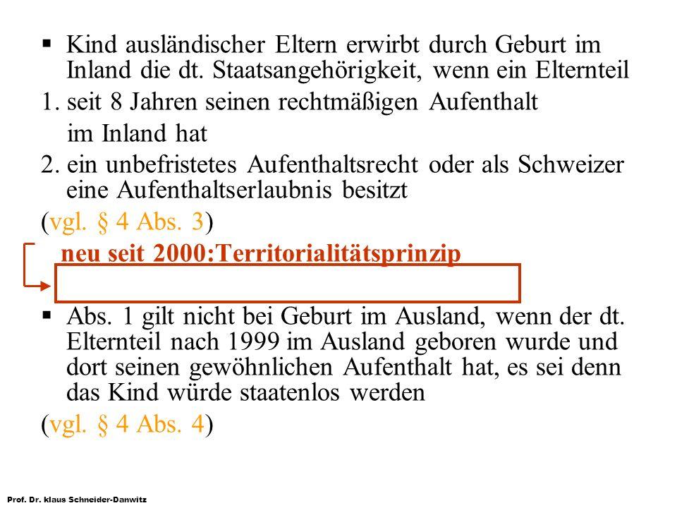 Prof. Dr. klaus Schneider-Danwitz Kind ausländischer Eltern erwirbt durch Geburt im Inland die dt. Staatsangehörigkeit, wenn ein Elternteil 1. seit 8