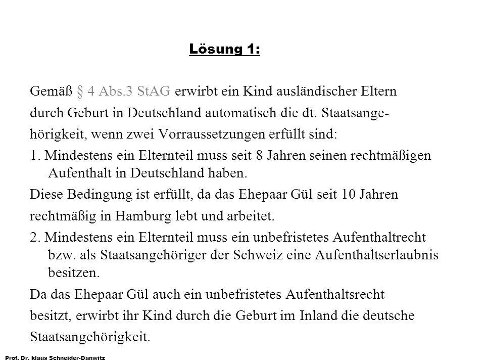 Prof. Dr. klaus Schneider-Danwitz Gemäß § 4 Abs.3 StAG erwirbt ein Kind ausländischer Eltern durch Geburt in Deutschland automatisch die dt. Staatsang