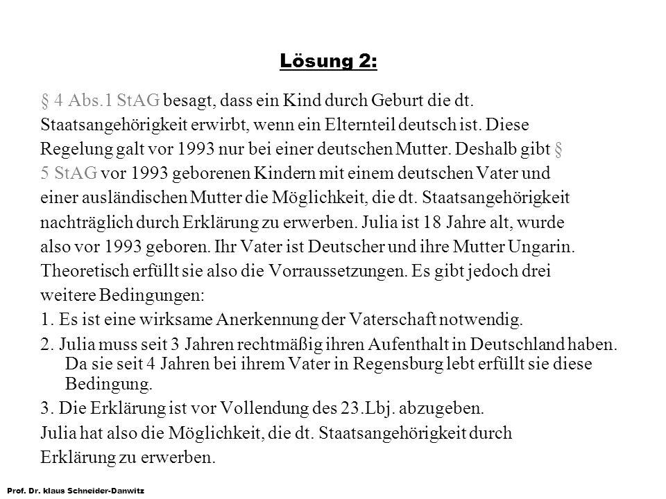 Prof. Dr. klaus Schneider-Danwitz Lösung 2: § 4 Abs.1 StAG besagt, dass ein Kind durch Geburt die dt. Staatsangehörigkeit erwirbt, wenn ein Elternteil