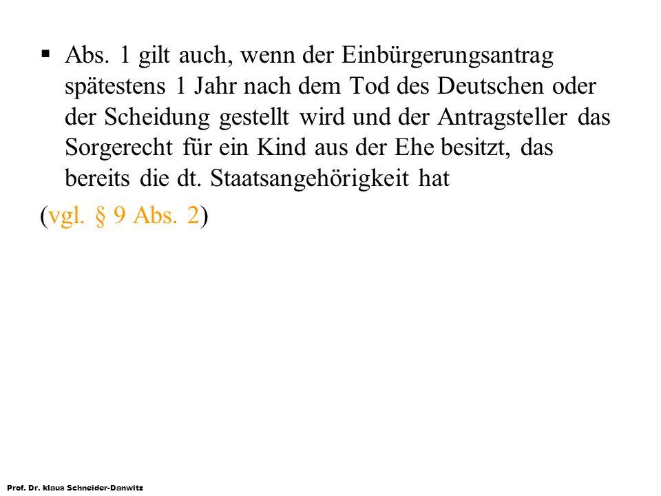 Prof. Dr. klaus Schneider-Danwitz Abs. 1 gilt auch, wenn der Einbürgerungsantrag spätestens 1 Jahr nach dem Tod des Deutschen oder der Scheidung geste