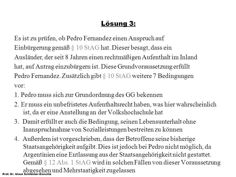 Prof. Dr. klaus Schneider-Danwitz Lösung 3: Es ist zu prüfen, ob Pedro Fernandez einen Anspruch auf Einbürgerung gemäß § 10 StAG hat. Dieser besagt, d
