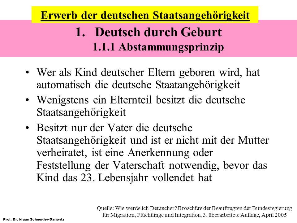 Prof. Dr. klaus Schneider-Danwitz 1.Deutsch durch Geburt 1.1.1 Abstammungsprinzip Wer als Kind deutscher Eltern geboren wird, hat automatisch die deut
