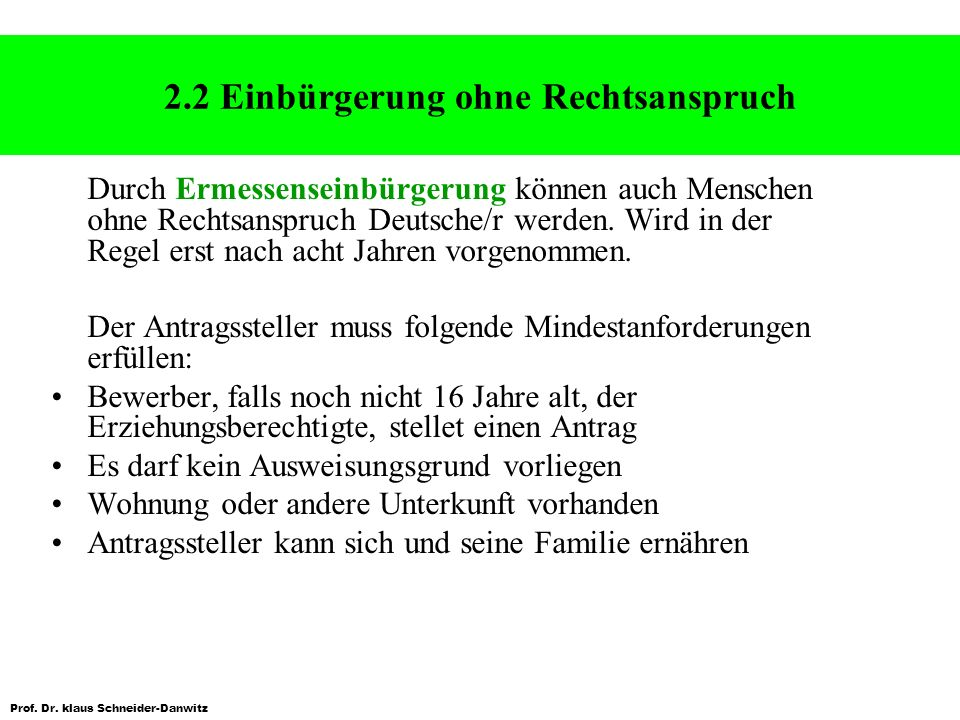 Prof. Dr. klaus Schneider-Danwitz 2.2 Einbürgerung ohne Rechtsanspruch Durch Ermessenseinbürgerung können auch Menschen ohne Rechtsanspruch Deutsche/r