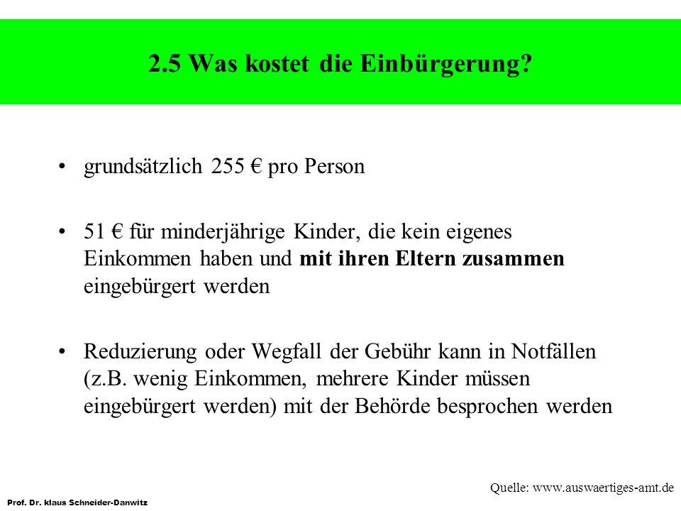 Prof. Dr. klaus Schneider-Danwitz 2.5 Was kostet die Einbürgerung? grundsätzlich 255 pro Person 51 für minderjährige Kinder, die kein eigenes Einkomme