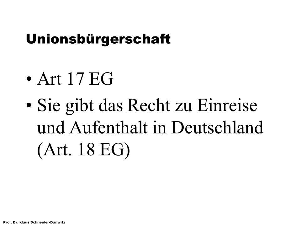 Prof. Dr. klaus Schneider-Danwitz Unionsbürgerschaft Art 17 EG Sie gibt das Recht zu Einreise und Aufenthalt in Deutschland (Art. 18 EG)