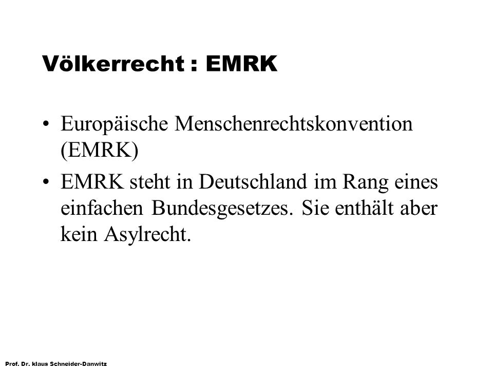 Prof. Dr. klaus Schneider-Danwitz Völkerrecht : EMRK Europäische Menschenrechtskonvention (EMRK) EMRK steht in Deutschland im Rang eines einfachen Bun