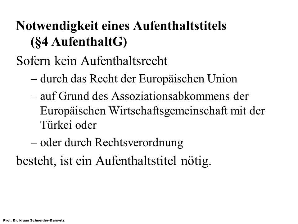 Prof. Dr. klaus Schneider-Danwitz Notwendigkeit eines Aufenthaltstitels (§4 AufenthaltG) Sofern kein Aufenthaltsrecht –durch das Recht der Europäische