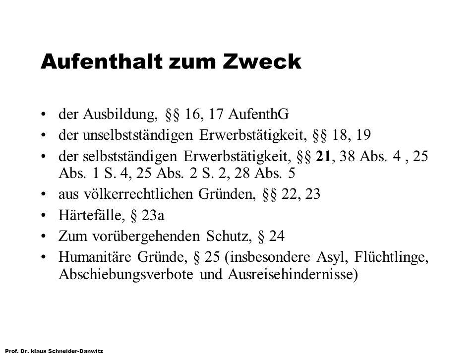Prof. Dr. klaus Schneider-Danwitz Aufenthalt zum Zweck der Ausbildung, §§ 16, 17 AufenthG der unselbstständigen Erwerbstätigkeit, §§ 18, 19 der selbst