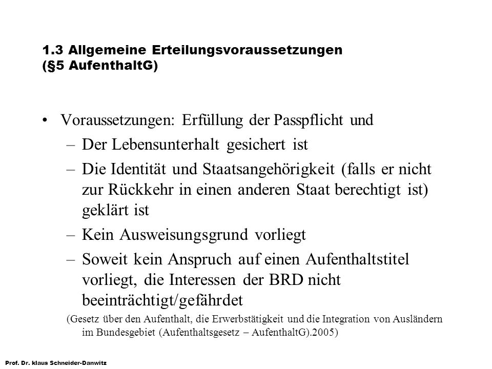 Prof. Dr. klaus Schneider-Danwitz 1.3 Allgemeine Erteilungsvoraussetzungen (§5 AufenthaltG) Voraussetzungen: Erfüllung der Passpflicht und –Der Lebens