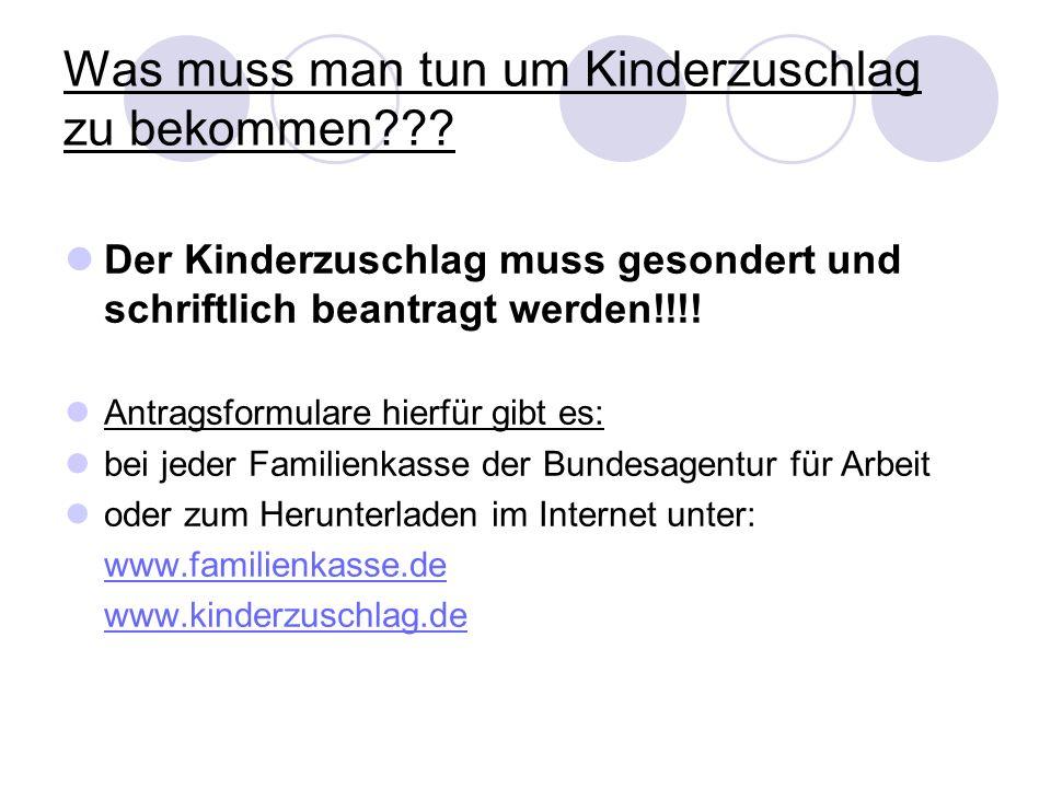 Was muss man tun um Kinderzuschlag zu bekommen??? Der Kinderzuschlag muss gesondert und schriftlich beantragt werden!!!! Antragsformulare hierfür gibt