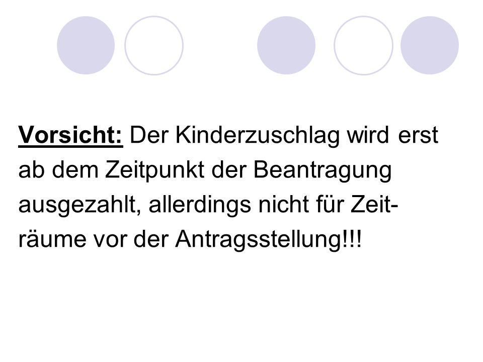 Vorsicht: Der Kinderzuschlag wird erst ab dem Zeitpunkt der Beantragung ausgezahlt, allerdings nicht für Zeit- räume vor der Antragsstellung!!!
