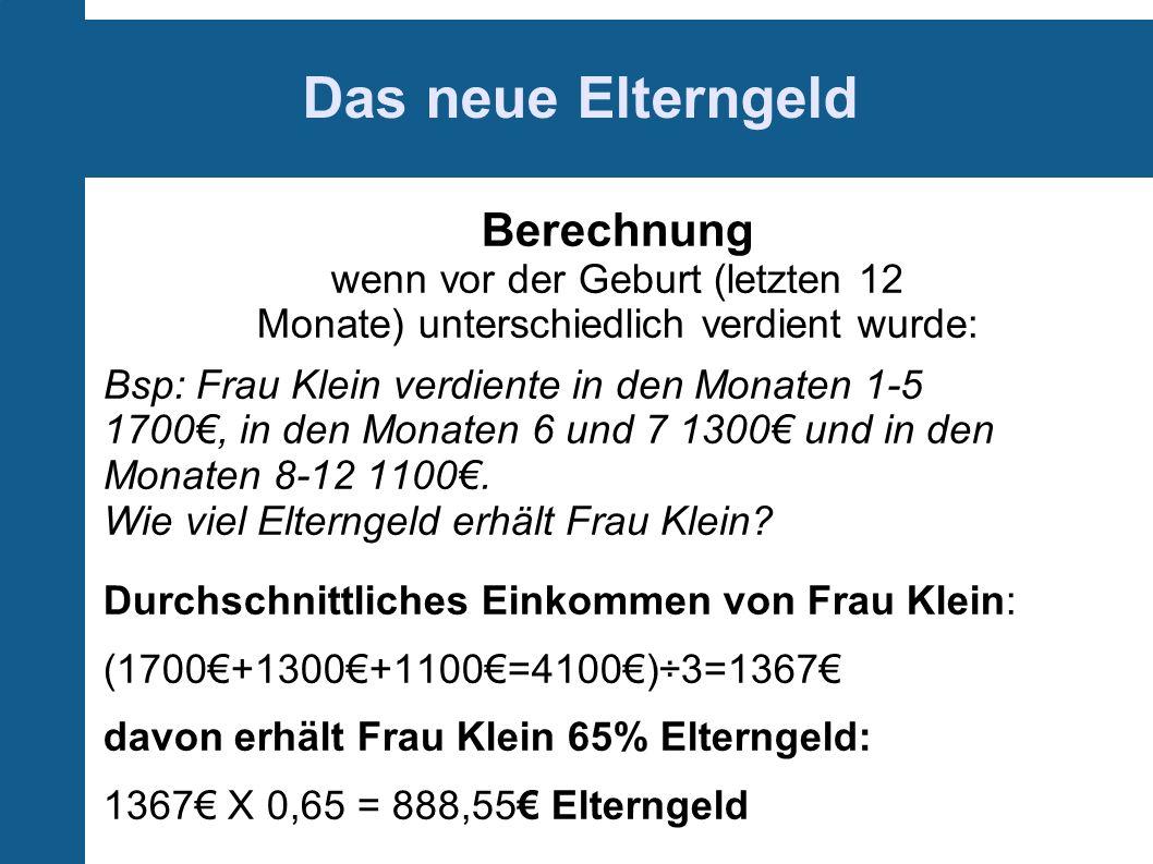 Das neue Elterngeld Berechnung wenn vor der Geburt (letzten 12 Monate) unterschiedlich verdient wurde: Bsp: Frau Klein verdiente in den Monaten 1-5 1700, in den Monaten 6 und 7 1300 und in den Monaten 8-12 1100.