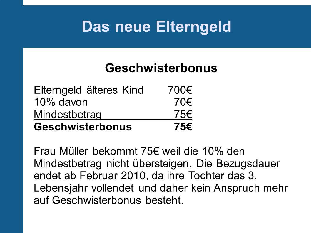 Das neue Elterngeld Geschwisterbonus Elterngeld älteres Kind700 10% davon 70 Mindestbetrag 75 Geschwisterbonus 75 Frau Müller bekommt 75 weil die 10% den Mindestbetrag nicht übersteigen.