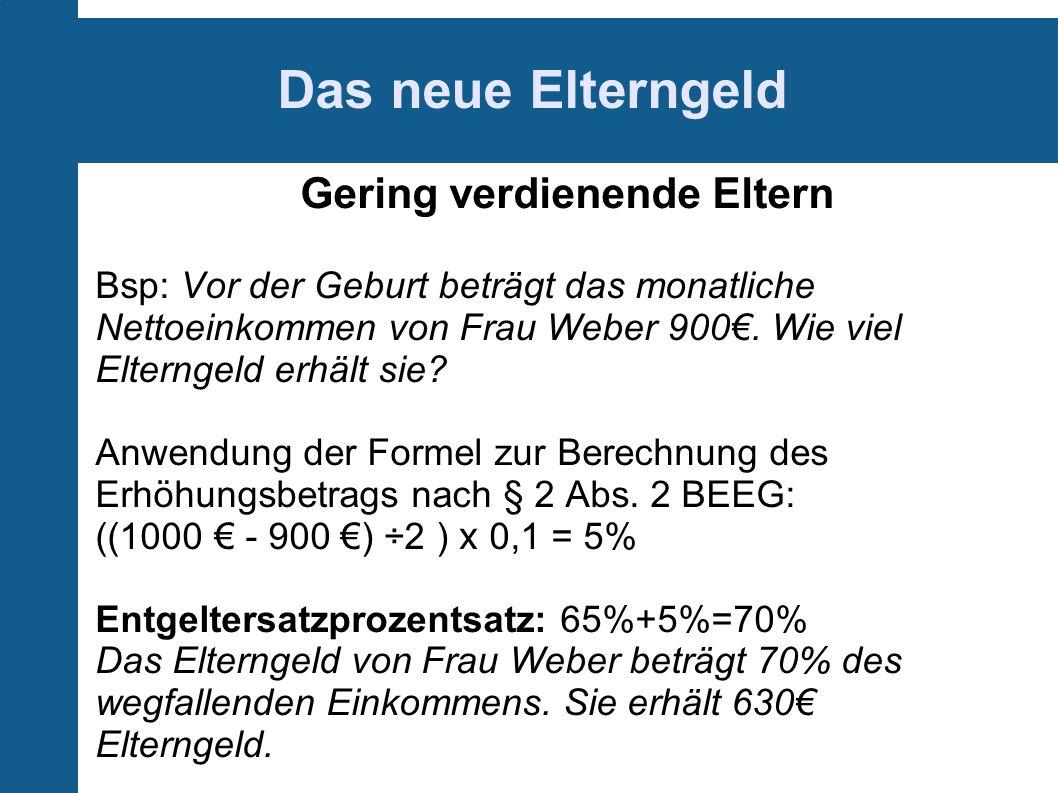 Das neue Elterngeld Gering verdienende Eltern Bsp: Vor der Geburt beträgt das monatliche Nettoeinkommen von Frau Weber 900.