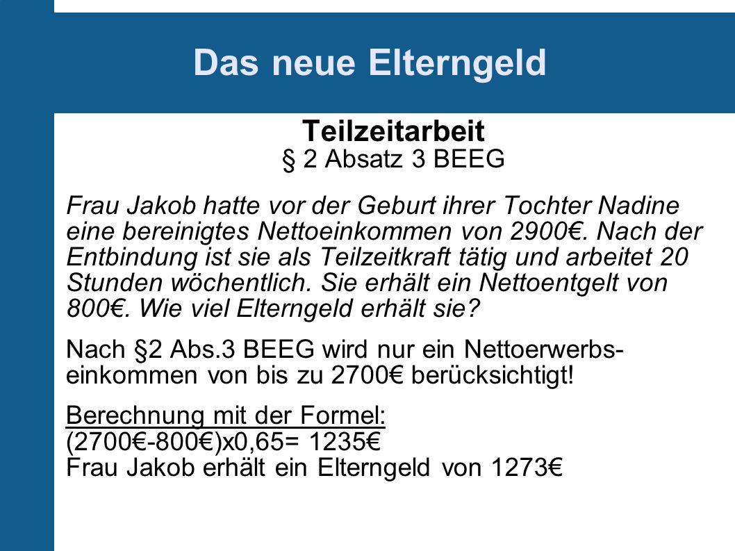 Das neue Elterngeld Teilzeitarbeit § 2 Absatz 3 BEEG Frau Jakob hatte vor der Geburt ihrer Tochter Nadine eine bereinigtes Nettoeinkommen von 2900.