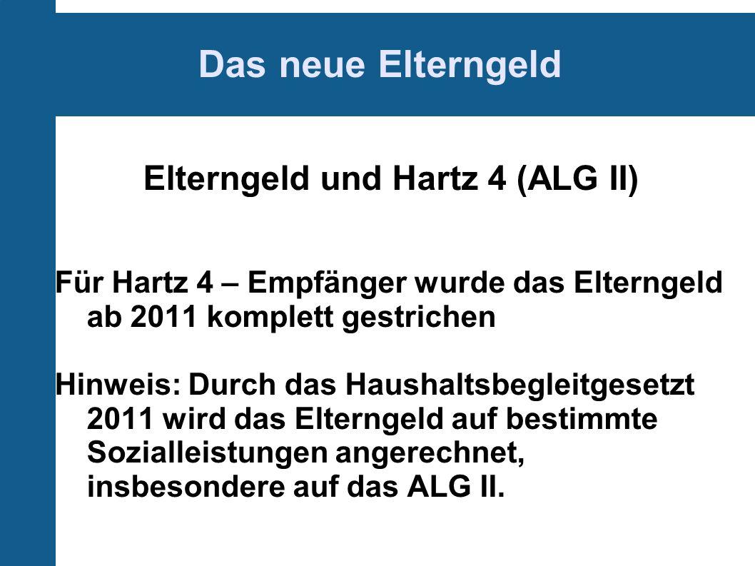 Das neue Elterngeld Elterngeld und Hartz 4 (ALG II) Für Hartz 4 – Empfänger wurde das Elterngeld ab 2011 komplett gestrichen Hinweis: Durch das Haushaltsbegleitgesetzt 2011 wird das Elterngeld auf bestimmte Sozialleistungen angerechnet, insbesondere auf das ALG II.