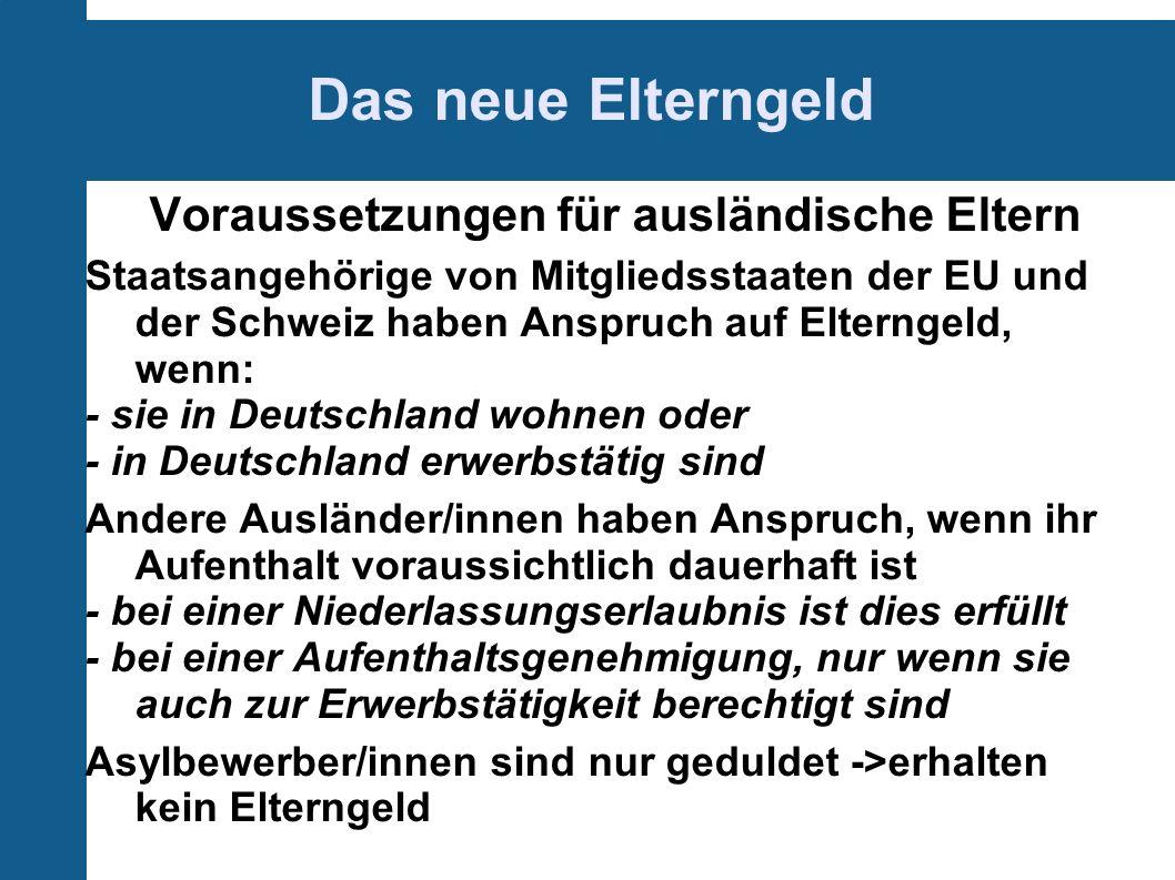 Das neue Elterngeld Voraussetzungen für ausländische Eltern Staatsangehörige von Mitgliedsstaaten der EU und der Schweiz haben Anspruch auf Elterngeld, wenn: - sie in Deutschland wohnen oder - in Deutschland erwerbstätig sind Andere Ausländer/innen haben Anspruch, wenn ihr Aufenthalt voraussichtlich dauerhaft ist - bei einer Niederlassungserlaubnis ist dies erfüllt - bei einer Aufenthaltsgenehmigung, nur wenn sie auch zur Erwerbstätigkeit berechtigt sind Asylbewerber/innen sind nur geduldet ->erhalten kein Elterngeld
