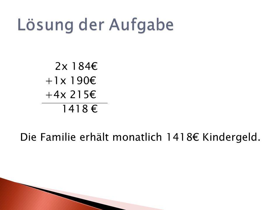 2x 184 +1x 190 +4x 215 1418 Die Familie erhält monatlich 1418 Kindergeld.