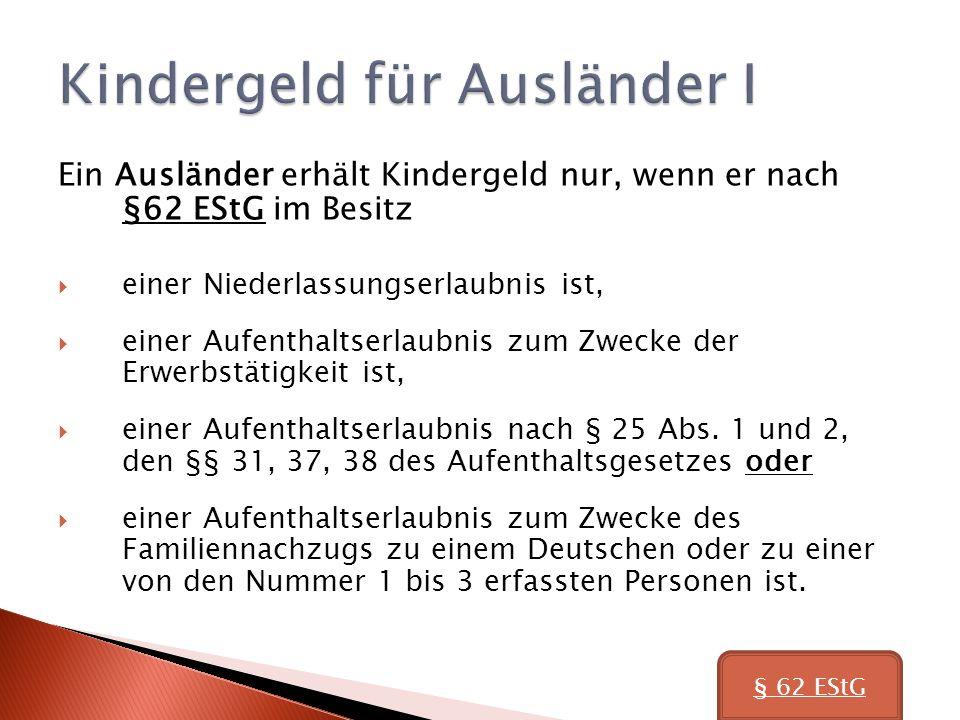 Ein Ausländer erhält Kindergeld nur, wenn er nach §62 EStG im Besitz einer Niederlassungserlaubnis ist, einer Aufenthaltserlaubnis zum Zwecke der Erwerbstätigkeit ist, einer Aufenthaltserlaubnis nach § 25 Abs.
