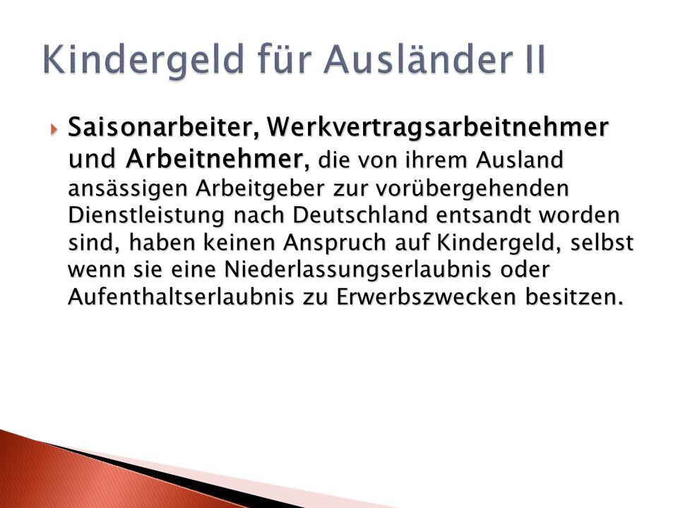 Saisonarbeiter, Werkvertragsarbeitnehmer und Arbeitnehmer, die von ihrem Ausland ansässigen Arbeitgeber zur vorübergehenden Dienstleistung nach Deutschland entsandt worden sind, haben keinen Anspruch auf Kindergeld, selbst wenn sie eine Niederlassungserlaubnis oder Aufenthaltserlaubnis zu Erwerbszwecken besitzen.
