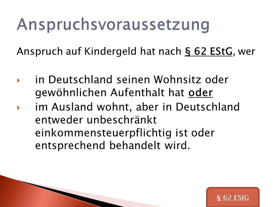 Anspruch auf Kindergeld hat nach § 62 EStG, wer in Deutschland seinen Wohnsitz oder gewöhnlichen Aufenthalt hat oder im Ausland wohnt, aber in Deutschland entweder unbeschränkt einkommensteuerpflichtig ist oder entsprechend behandelt wird.