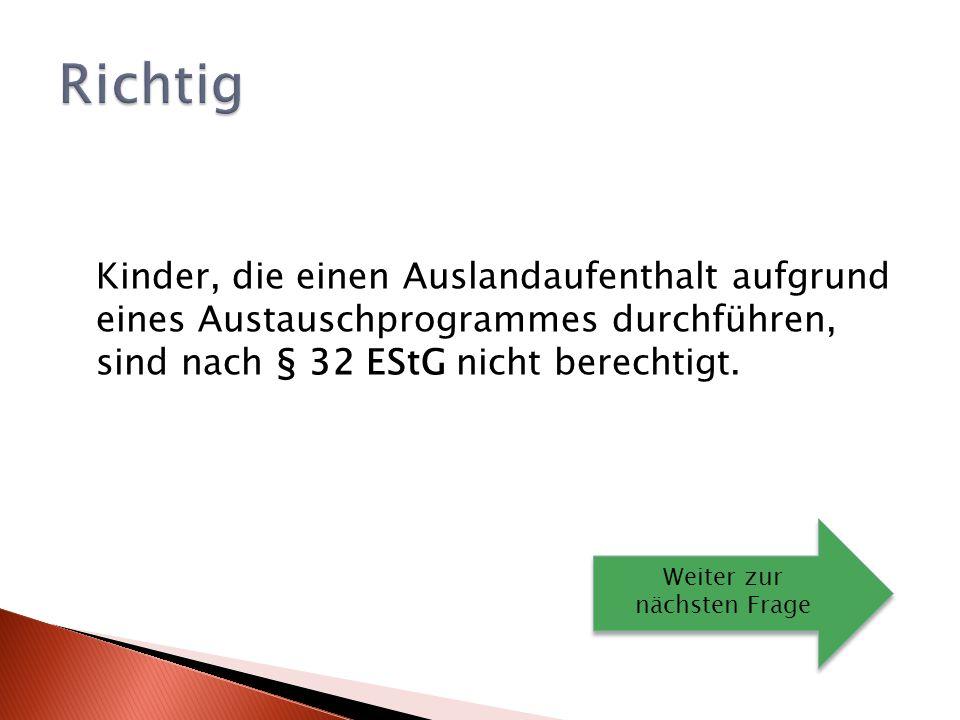 Kinder, die einen Auslandaufenthalt aufgrund eines Austauschprogrammes durchführen, sind nach § 32 EStG nicht berechtigt.