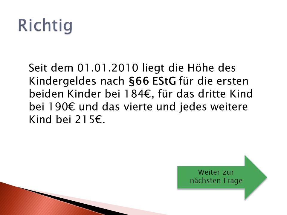 Seit dem 01.01.2010 liegt die Höhe des Kindergeldes nach §66 EStG für die ersten beiden Kinder bei 184, für das dritte Kind bei 190 und das vierte und jedes weitere Kind bei 215.