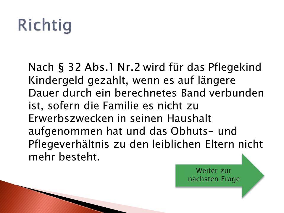 Nach § 32 Abs.1 Nr.2 wird für das Pflegekind Kindergeld gezahlt, wenn es auf längere Dauer durch ein berechnetes Band verbunden ist, sofern die Familie es nicht zu Erwerbszwecken in seinen Haushalt aufgenommen hat und das Obhuts- und Pflegeverhältnis zu den leiblichen Eltern nicht mehr besteht.