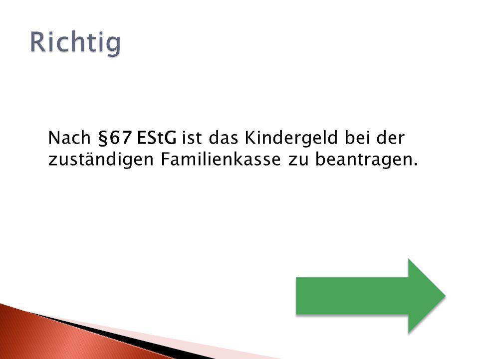 Nach §67 EStG ist das Kindergeld bei der zuständigen Familienkasse zu beantragen.