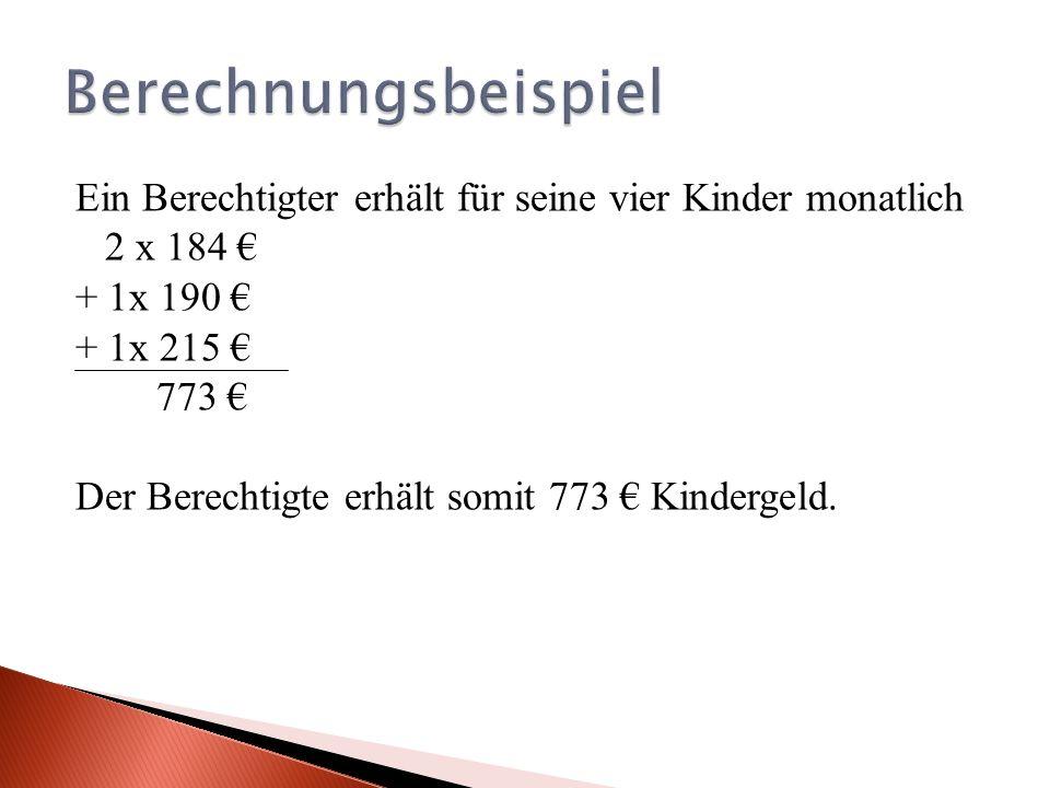 Ein Berechtigter erhält für seine vier Kinder monatlich 2 x 184 + 1x 190 + 1x 215 773 Der Berechtigte erhält somit 773 Kindergeld.