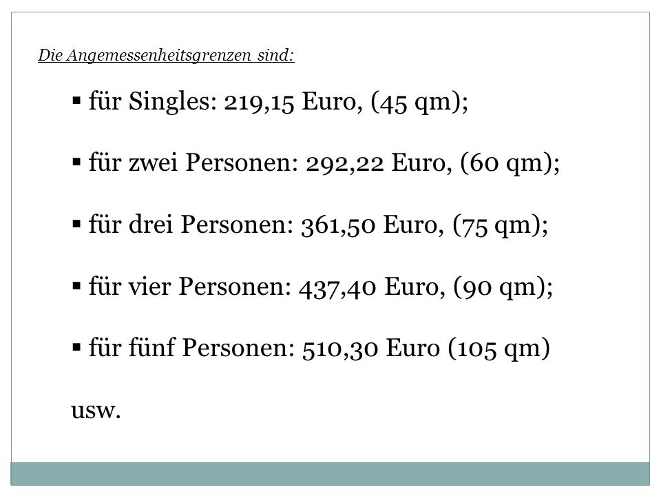 Die Angemessenheitsgrenzen sind: für Singles: 219,15 Euro, (45 qm); für zwei Personen: 292,22 Euro, (60 qm); für drei Personen: 361,50 Euro, (75 qm); für vier Personen: 437,40 Euro, (90 qm); für fünf Personen: 510,30 Euro (105 qm) usw.