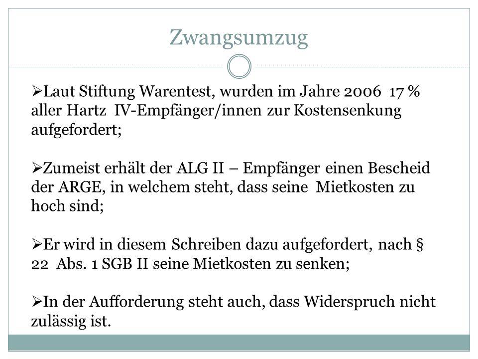 Zwangsumzug Laut Stiftung Warentest, wurden im Jahre 2006 17 % aller Hartz IV-Empfänger/innen zur Kostensenkung aufgefordert; Zumeist erhält der ALG I