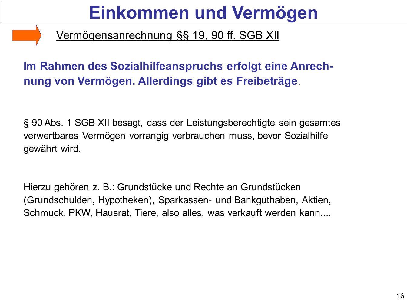 16 Die Hartz-Reformen Im Rahmen des Sozialhilfeanspruchs erfolgt eine Anrech- nung von Vermögen. Allerdings gibt es Freibeträge. § 90 Abs. 1 SGB XII b