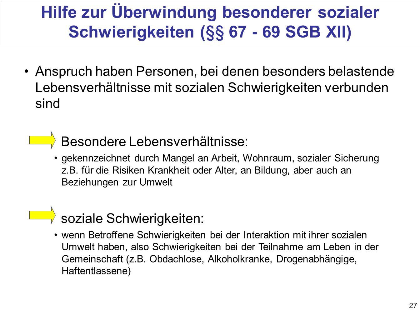 27 Hilfe zur Überwindung besonderer sozialer Schwierigkeiten (§§ 67 - 69 SGB XII) Anspruch haben Personen, bei denen besonders belastende Lebensverhäl