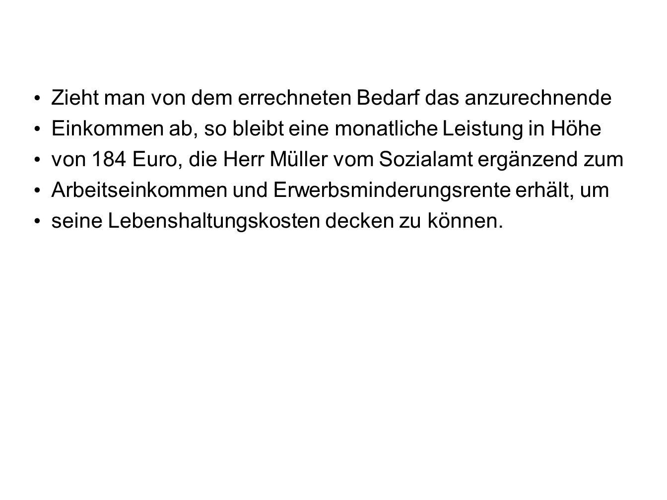 Zieht man von dem errechneten Bedarf das anzurechnende Einkommen ab, so bleibt eine monatliche Leistung in Höhe von 184 Euro, die Herr Müller vom Sozialamt ergänzend zum Arbeitseinkommen und Erwerbsminderungsrente erhält, um seine Lebenshaltungskosten decken zu können.