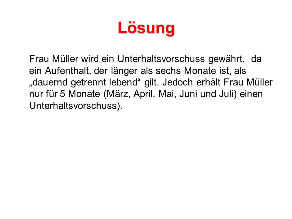 Lösung Frau Müller wird ein Unterhaltsvorschuss gewährt, da ein Aufenthalt, der länger als sechs Monate ist, als dauernd getrennt lebend gilt.