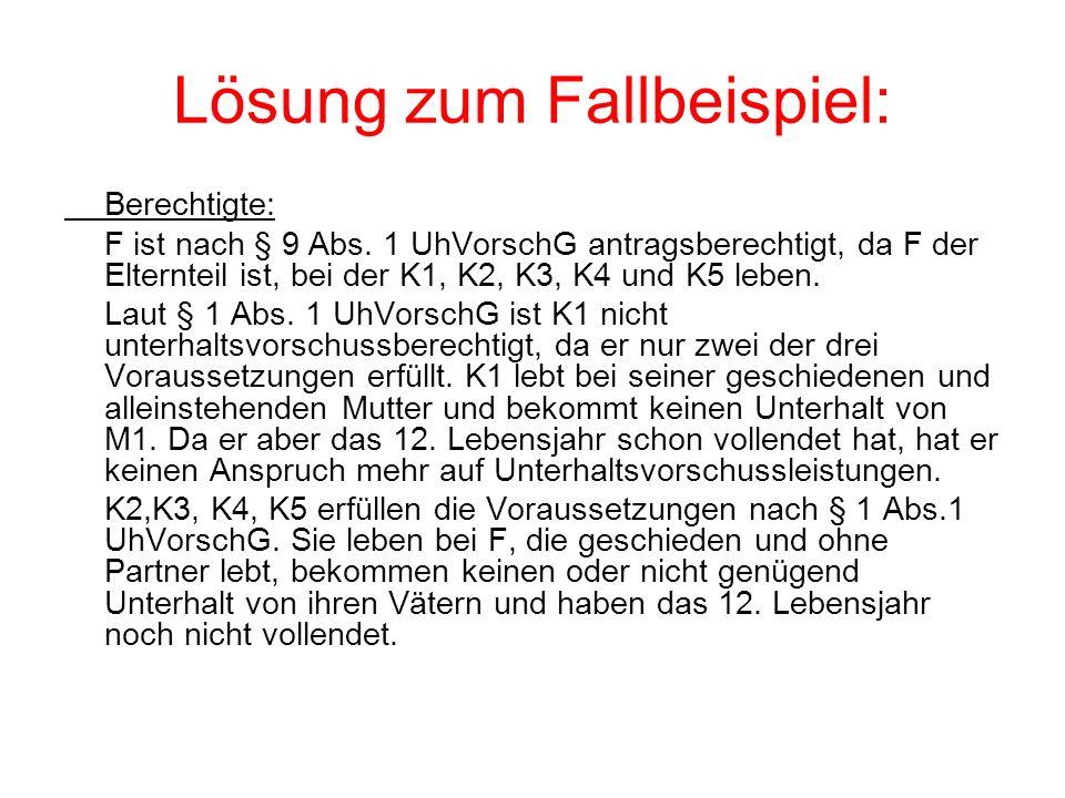 Lösung zum Fallbeispiel: Berechtigte: F ist nach § 9 Abs. 1 UhVorschG antragsberechtigt, da F der Elternteil ist, bei der K1, K2, K3, K4 und K5 leben.