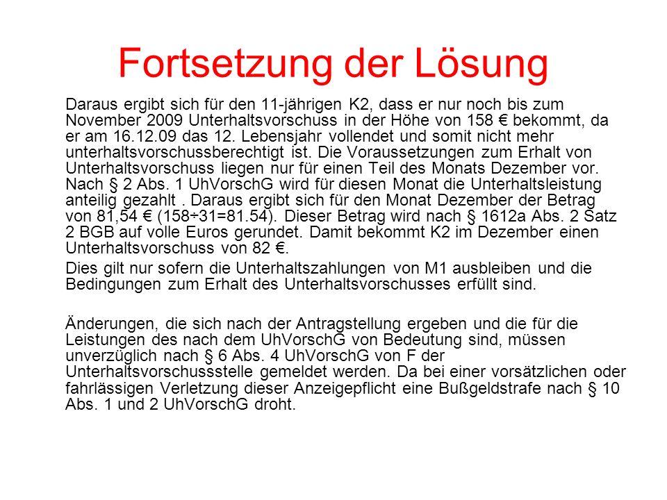 Fortsetzung der Lösung Daraus ergibt sich für den 11-jährigen K2, dass er nur noch bis zum November 2009 Unterhaltsvorschuss in der Höhe von 158 bekommt, da er am 16.12.09 das 12.