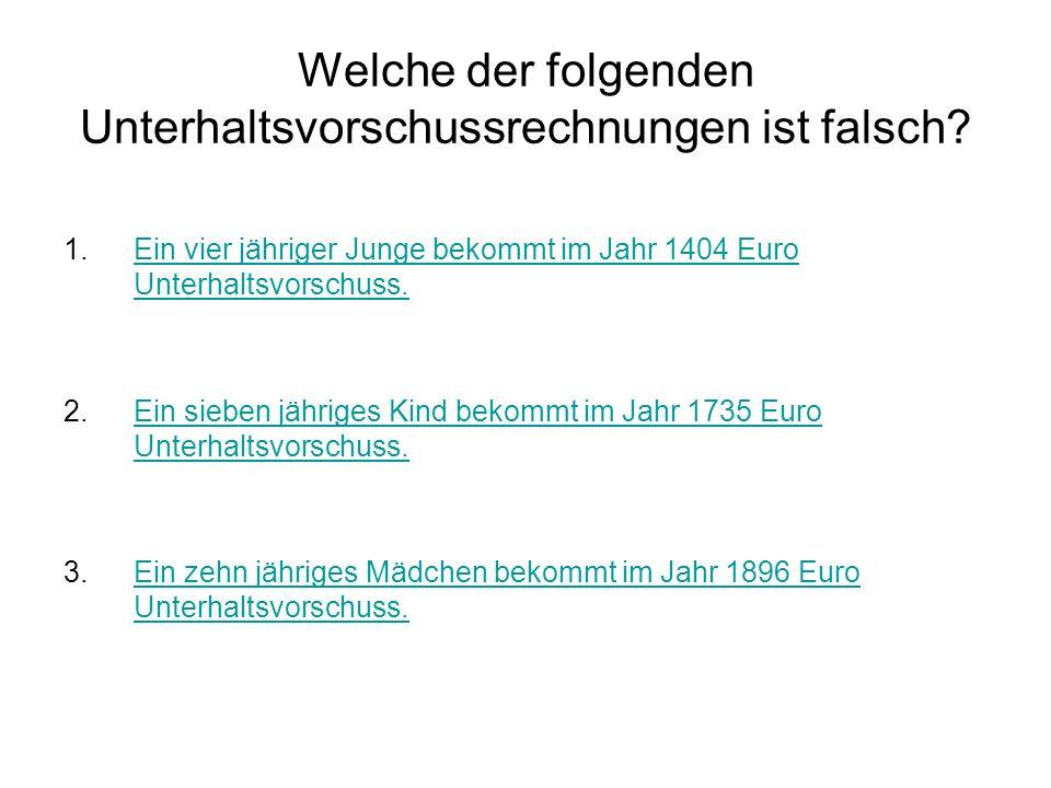 Welche der folgenden Unterhaltsvorschussrechnungen ist falsch? 1.Ein vier jähriger Junge bekommt im Jahr 1404 Euro Unterhaltsvorschuss.Ein vier jährig