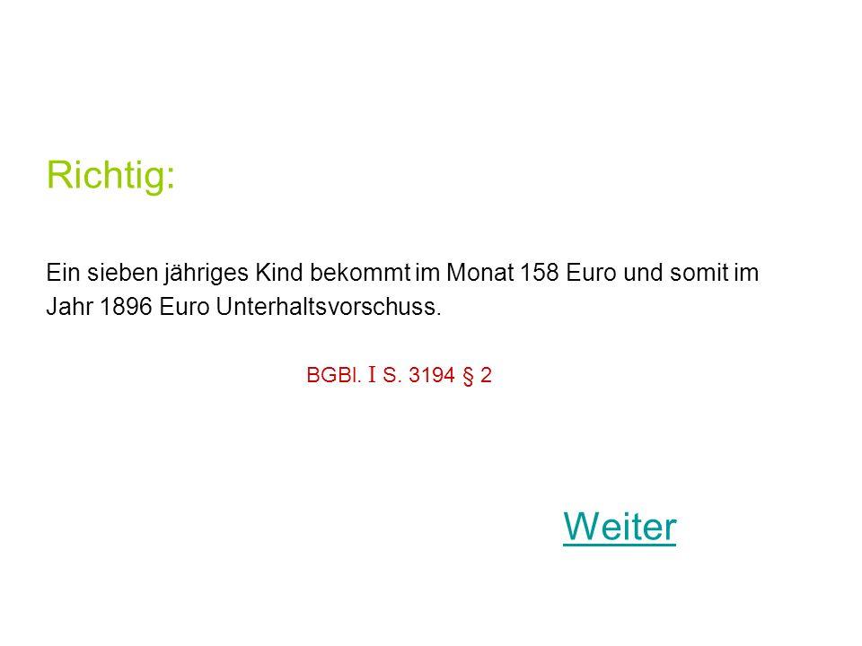 Richtig: Ein sieben jähriges Kind bekommt im Monat 158 Euro und somit im Jahr 1896 Euro Unterhaltsvorschuss.