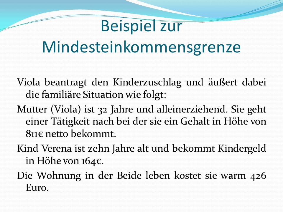 Beispiel zur Mindesteinkommensgrenze Viola beantragt den Kinderzuschlag und äußert dabei die familiäre Situation wie folgt: Mutter (Viola) ist 32 Jahr