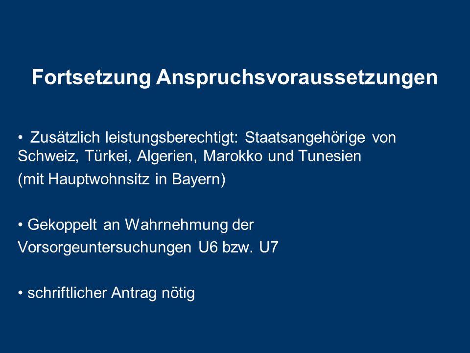 Fortsetzung Anspruchsvoraussetzungen Zusätzlich leistungsberechtigt: Staatsangehörige von Schweiz, Türkei, Algerien, Marokko und Tunesien (mit Hauptwohnsitz in Bayern) Gekoppelt an Wahrnehmung der Vorsorgeuntersuchungen U6 bzw.