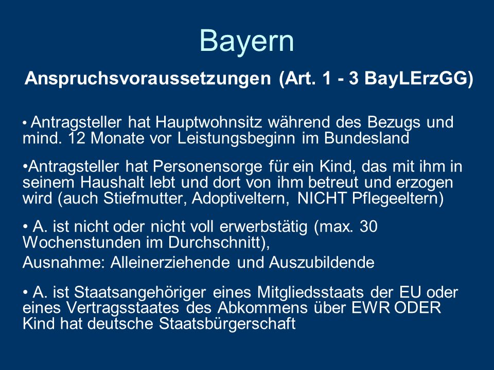 Bayern Anspruchsvoraussetzungen (Art. 1 - 3 BayLErzGG) Antragsteller hat Hauptwohnsitz während des Bezugs und mind. 12 Monate vor Leistungsbeginn im B