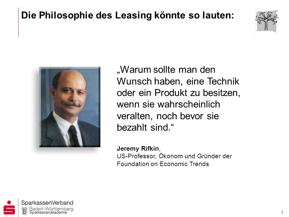 Sparkassenakademie 3 Die Philosophie des Leasing könnte so lauten: Warum sollte man den Wunsch haben, eine Technik oder ein Produkt zu besitzen, wenn