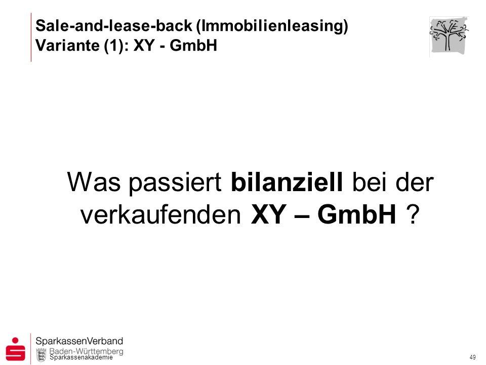 Sparkassenakademie 49 Was passiert bilanziell bei der verkaufenden XY – GmbH ? Sale-and-lease-back (Immobilienleasing) Variante (1): XY - GmbH