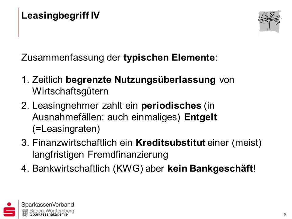 Sparkassenakademie 9 Leasingbegriff IV Zusammenfassung der typischen Elemente: 1.Zeitlich begrenzte Nutzungsüberlassung von Wirtschaftsgütern 2.Leasin